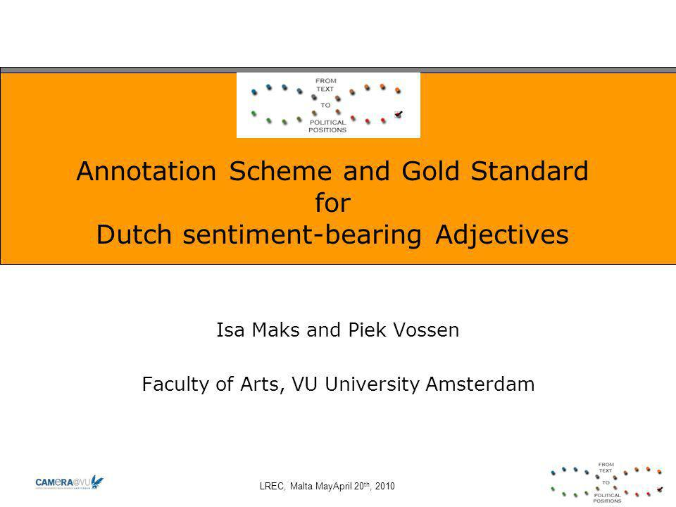 LREC, Malta MayApril 20 th, 2010 Annotation Scheme and Gold Standard for Dutch sentiment-bearing Adjectives Isa Maks and Piek Vossen Faculty of Arts, VU University Amsterdam
