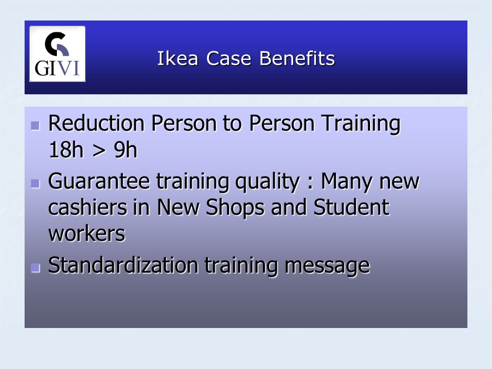 Ikea Case Benefits Reduction Person to Person Training 18h > 9h Reduction Person to Person Training 18h > 9h Guarantee training quality : Many new cashiers in New Shops and Student workers Guarantee training quality : Many new cashiers in New Shops and Student workers Standardization training message Standardization training message