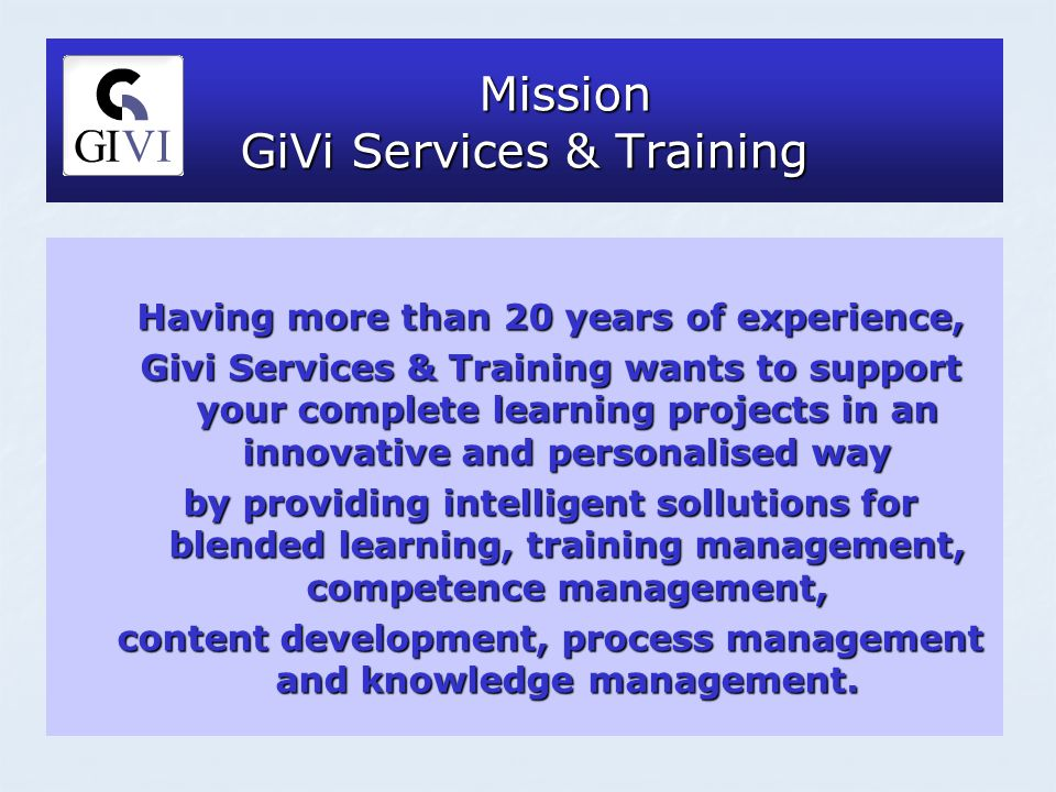Mission GiVi Services & Training Mission GiVi Services & Training Having more than 20 years of experience, Givi Services & Training wants to support your complete learning projects in an innovative and personalised way by providing intelligent sollutions for blended learning, training management, competence management, content development, process management and knowledge management.