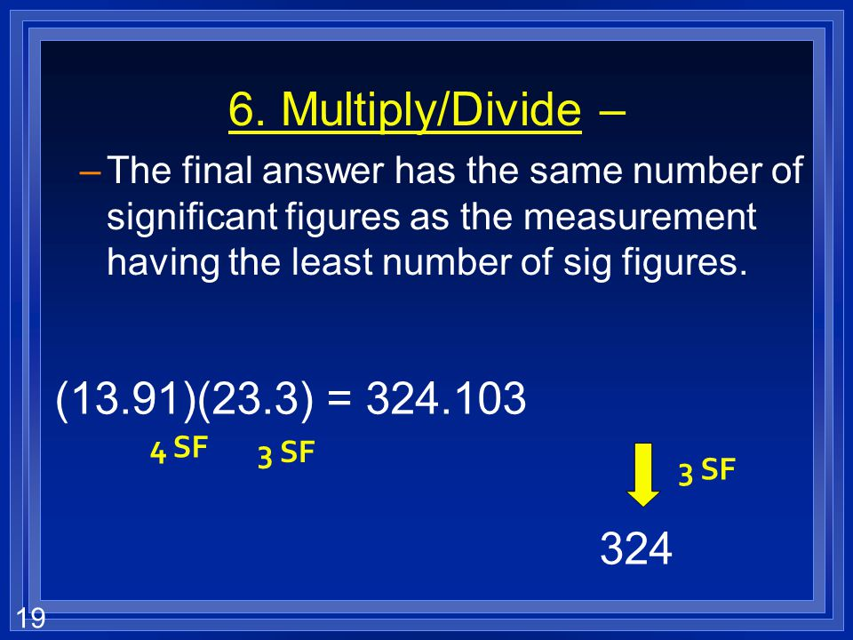 18 6. Add/Subtract – –The final answer should be rounded to have the same number of decimal places as the measurement with the smallest number of deci