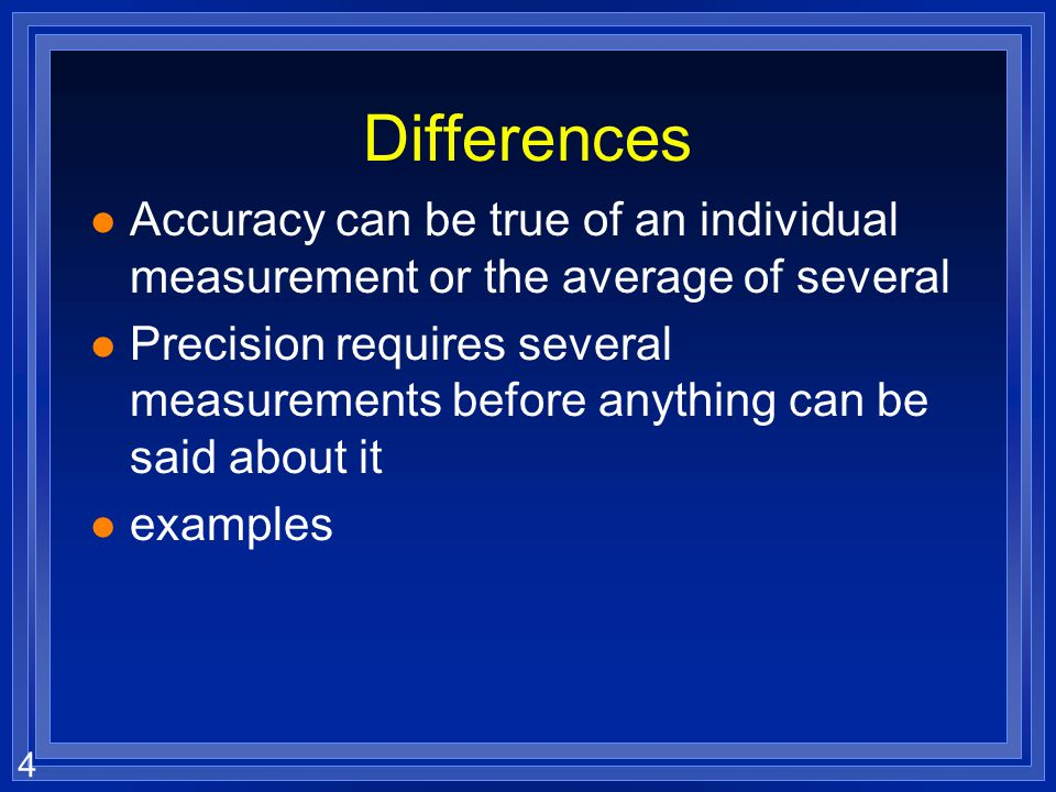 4 Differences l Accuracy can be true of an individual measurement or the average of several l Precision requires several measurements before anything can be said about it l examples