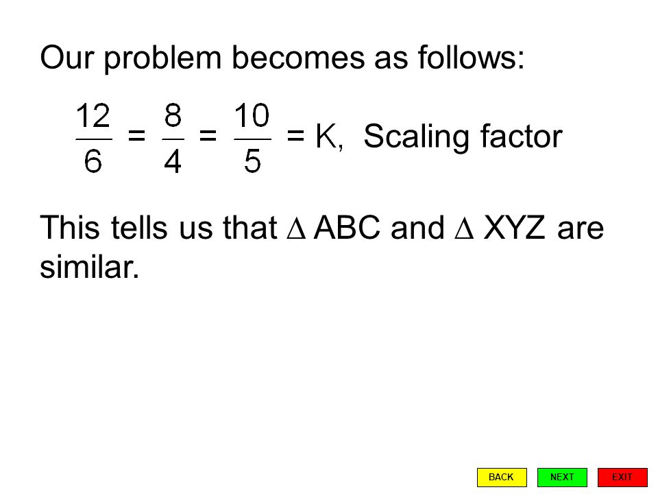 Our problem becomes as follows: Scaling factor This tells us that  ABC and  XYZ are similar.