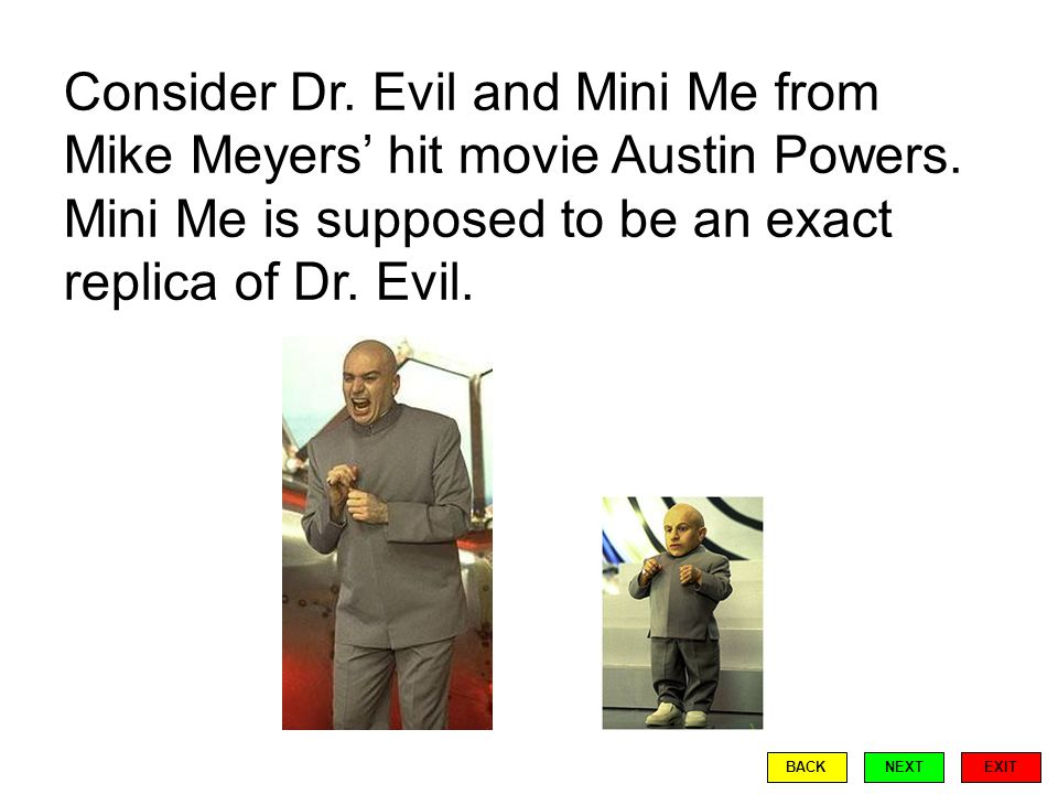 Consider Dr. Evil and Mini Me from Mike Meyers' hit movie Austin Powers.