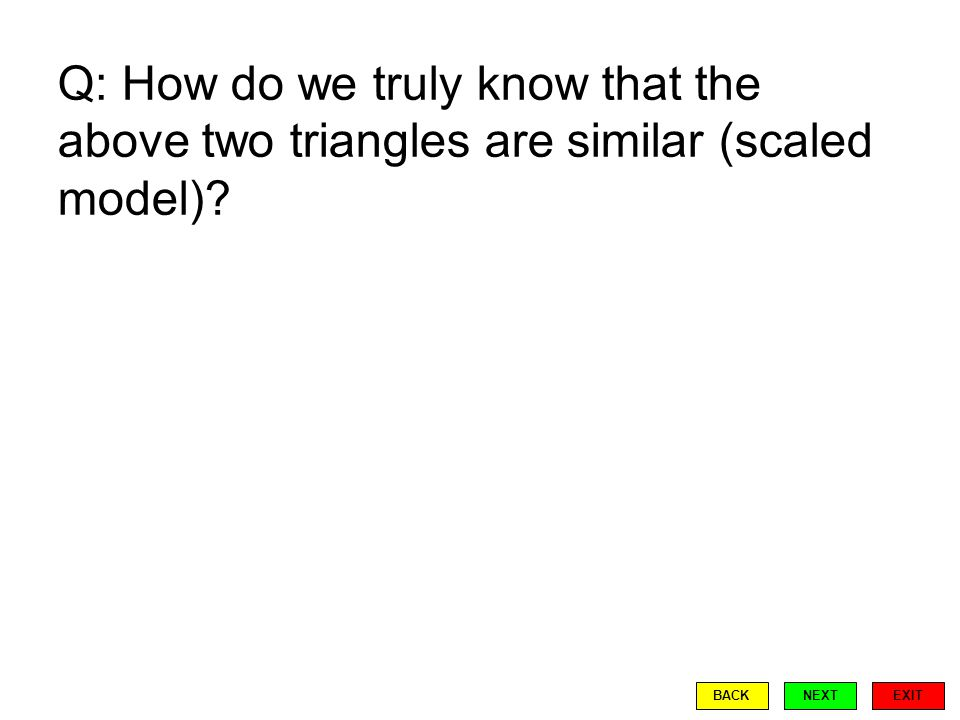 Q: How do we truly know that the above two triangles are similar (scaled model) EXIT BACKNEXT