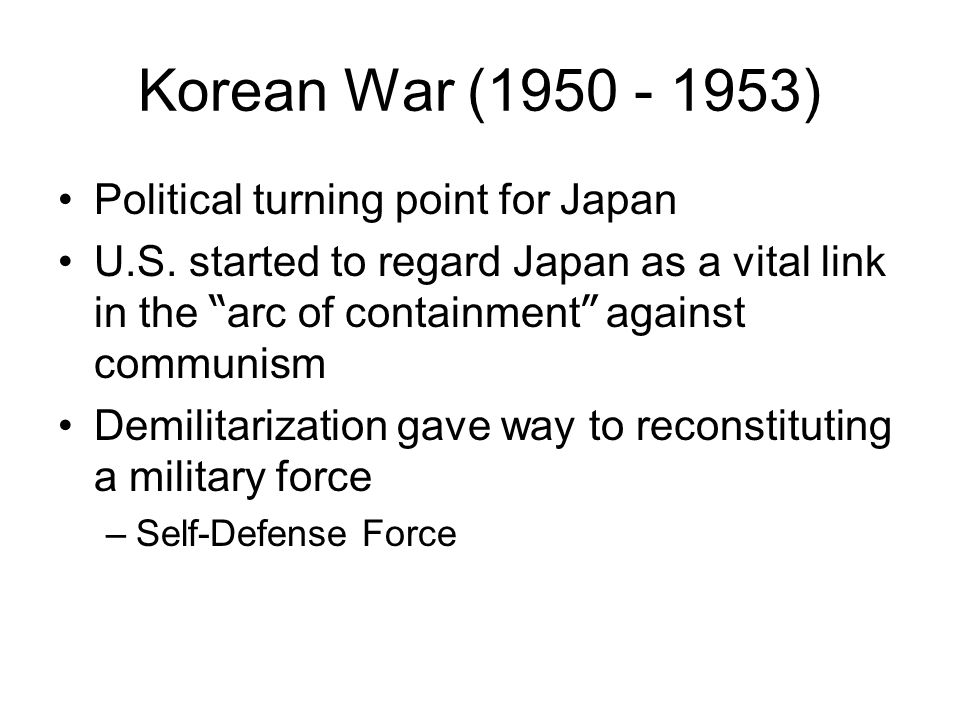 """Korean War (1950 - 1953) Political turning point for Japan U.S. started to regard Japan as a vital link in the """" arc of containment """" against communis"""