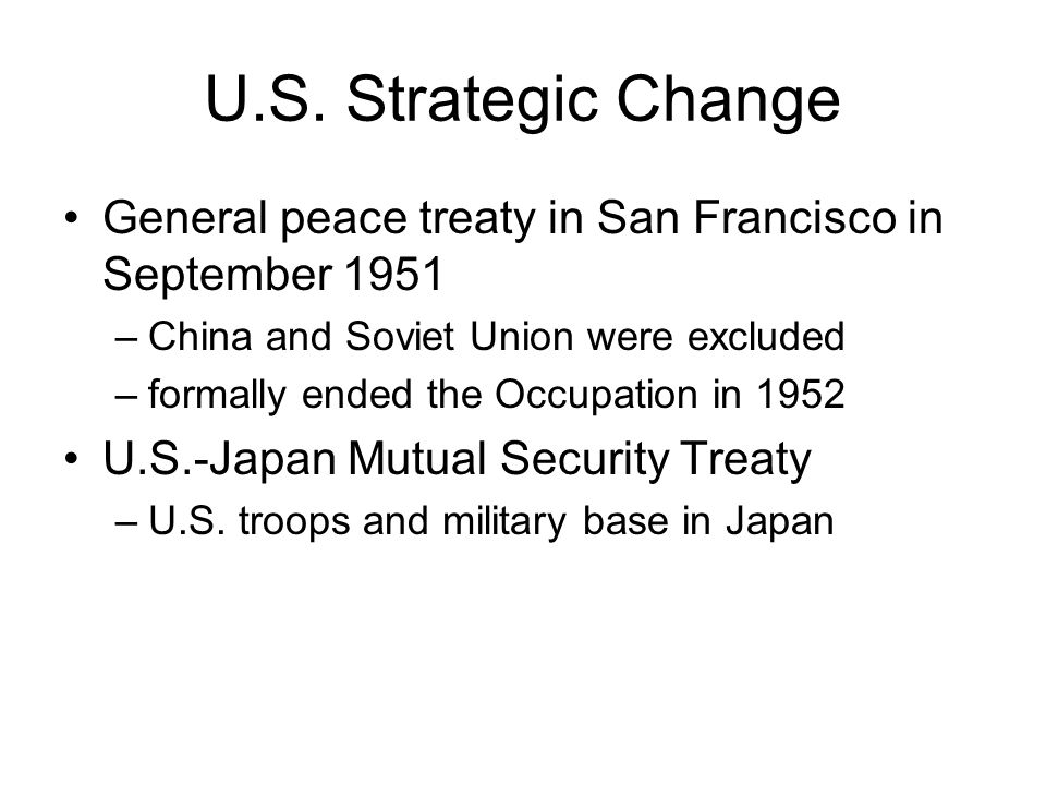 U.S. Strategic Change General peace treaty in San Francisco in September 1951 –China and Soviet Union were excluded –formally ended the Occupation in