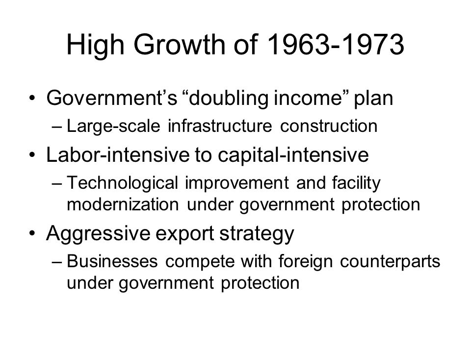 High Growth of 1963-1973 Government's doubling income plan –Large-scale infrastructure construction Labor-intensive to capital-intensive –Technological improvement and facility modernization under government protection Aggressive export strategy –Businesses compete with foreign counterparts under government protection