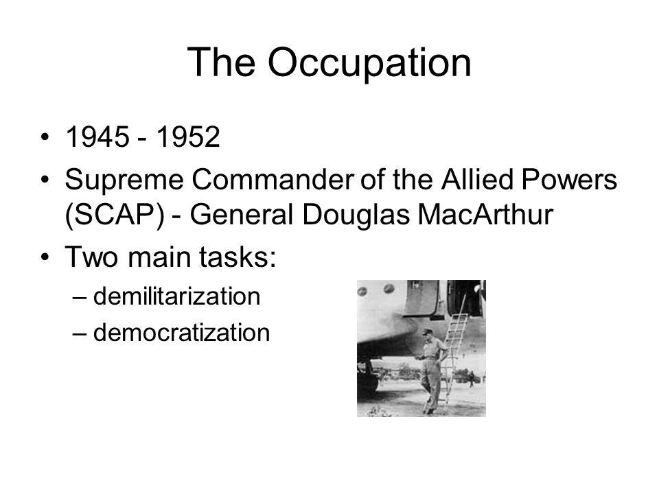 The Occupation 1945 - 1952 Supreme Commander of the Allied Powers (SCAP) - General Douglas MacArthur Two main tasks: –demilitarization –democratizatio