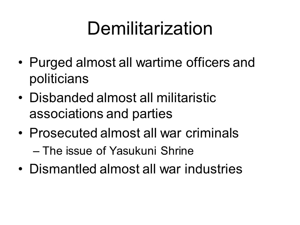 Demilitarization Purged almost all wartime officers and politicians Disbanded almost all militaristic associations and parties Prosecuted almost all war criminals –The issue of Yasukuni Shrine Dismantled almost all war industries