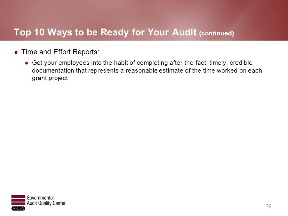 Top 10 Ways to be Ready for Your Audit (continued) Time and Effort Reports: Get your employees into the habit of completing after-the-fact, timely, cr