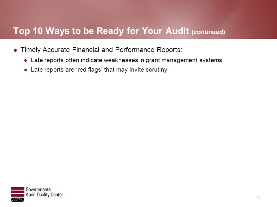 Top 10 Ways to be Ready for Your Audit (continued) Timely Accurate Financial and Performance Reports: Late reports often indicate weaknesses in grant