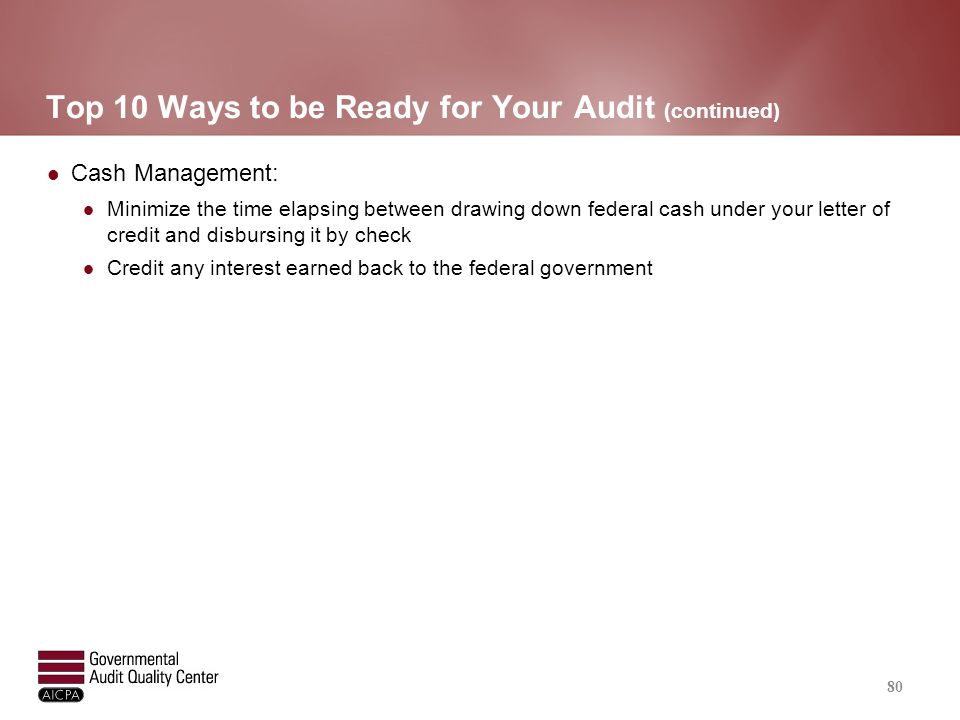 Top 10 Ways to be Ready for Your Audit (continued) Cash Management: Minimize the time elapsing between drawing down federal cash under your letter of