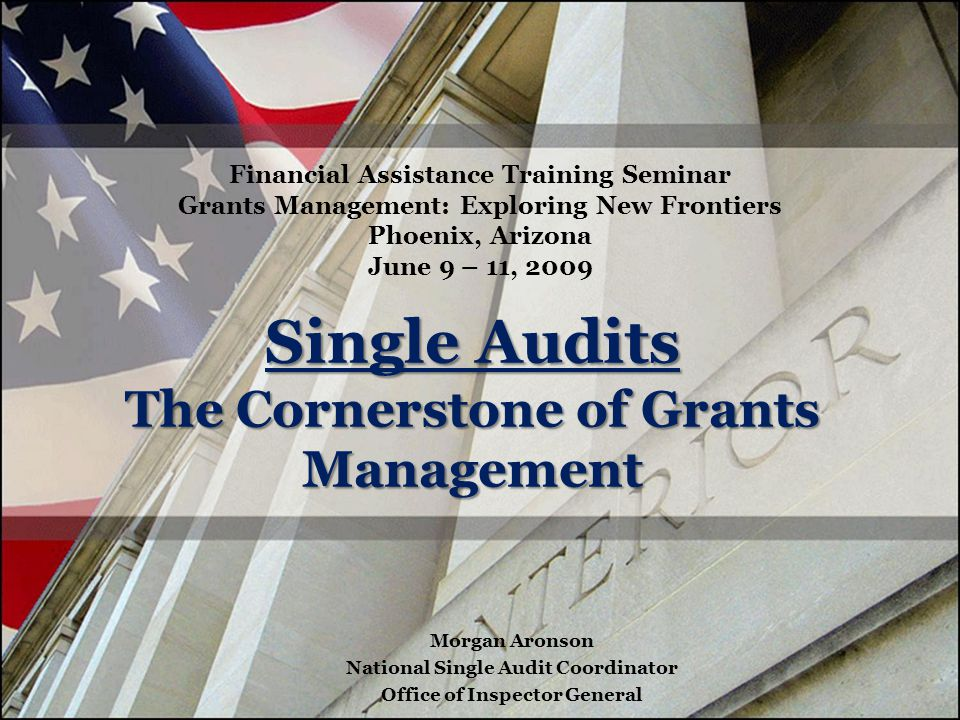 Single Audits The Cornerstone of Grants Management Financial Assistance Training Seminar Grants Management: Exploring New Frontiers Phoenix, Arizona June 9 – 11, 2009 Morgan Aronson National Single Audit Coordinator Office of Inspector General