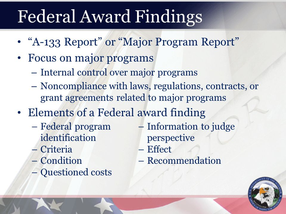 Federal Award Findings A-133 Report or Major Program Report Focus on major programs – Internal control over major programs – Noncompliance with laws, regulations, contracts, or grant agreements related to major programs Elements of a Federal award finding –Federal program identification –Criteria –Condition –Questioned costs –Information to judge perspective –Effect –Recommendation