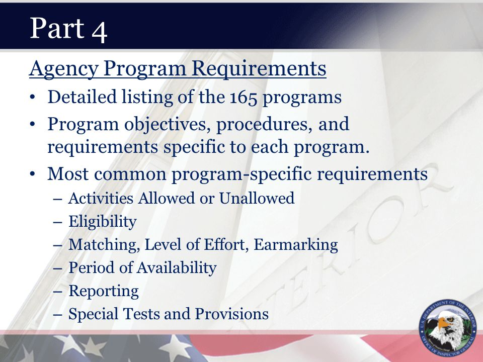 Part 4 Agency Program Requirements Detailed listing of the 165 programs Program objectives, procedures, and requirements specific to each program.