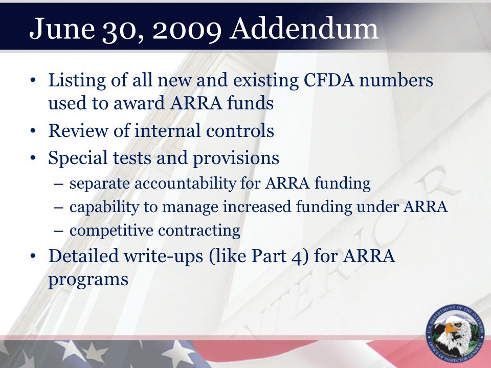 June 30, 2009 Addendum Listing of all new and existing CFDA numbers used to award ARRA funds Review of internal controls Special tests and provisions – separate accountability for ARRA funding – capability to manage increased funding under ARRA – competitive contracting Detailed write-ups (like Part 4) for ARRA programs