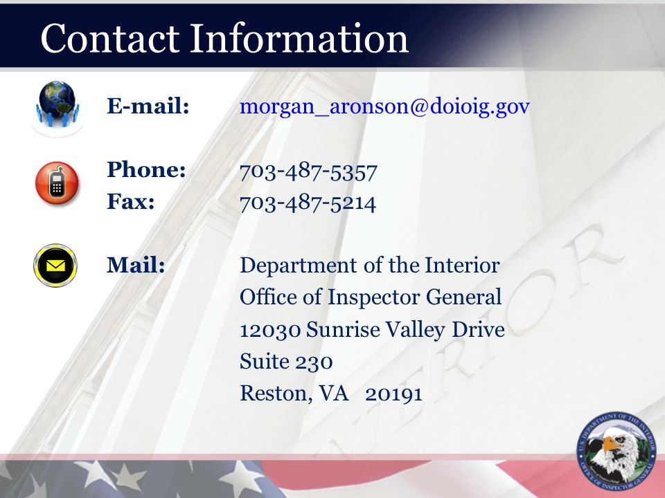 Contact Information E-mail:morgan_aronson@doioig.gov Phone:703-487-5357 Fax:703-487-5214 Mail:Department of the Interior Office of Inspector General 12030 Sunrise Valley Drive Suite 230 Reston, VA 20191