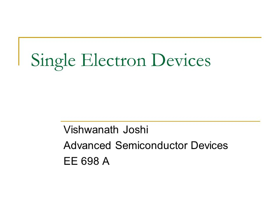 Single Electron Devices Vishwanath Joshi Advanced Semiconductor Devices EE 698 A