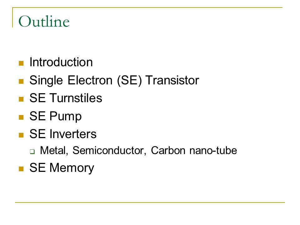 Outline Introduction Single Electron (SE) Transistor SE Turnstiles SE Pump SE Inverters  Metal, Semiconductor, Carbon nano-tube SE Memory