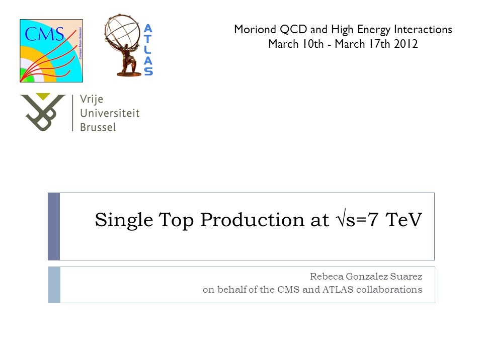 Single Top Production at √s=7 TeV Rebeca Gonzalez Suarez on behalf of the CMS and ATLAS collaborations Moriond QCD and High Energy Interactions March 10th - March 17th 2012