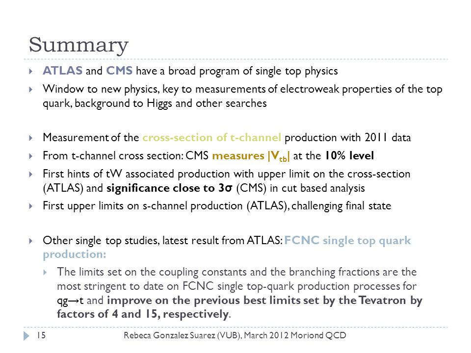 Summary Rebeca Gonzalez Suarez (VUB), March 2012 Moriond QCD15  ATLAS and CMS have a broad program of single top physics  Window to new physics, key to measurements of electroweak properties of the top quark, background to Higgs and other searches  Measurement of the cross-section of t-channel production with 2011 data  From t-channel cross section: CMS measures |V tb | at the 10% level  First hints of tW associated production with upper limit on the cross-section (ATLAS) and significance close to 3 σ (CMS) in cut based analysis  First upper limits on s-channel production (ATLAS), challenging final state  Other single top studies, latest result from ATLAS: FCNC single top quark production:  The limits set on the coupling constants and the branching fractions are the most stringent to date on FCNC single top-quark production processes for qg → t and improve on the previous best limits set by the Tevatron by factors of 4 and 15, respectively.