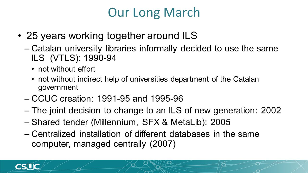 Our Long March 25 years working together around ILS –Catalan university libraries informally decided to use the same ILS (VTLS): 1990-94 not without effort not without indirect help of universities department of the Catalan government –CCUC creation: 1991-95 and 1995-96 –The joint decision to change to an ILS of new generation: 2002 –Shared tender (Millennium, SFX & MetaLib): 2005 –Centralized installation of different databases in the same computer, managed centrally (2007)