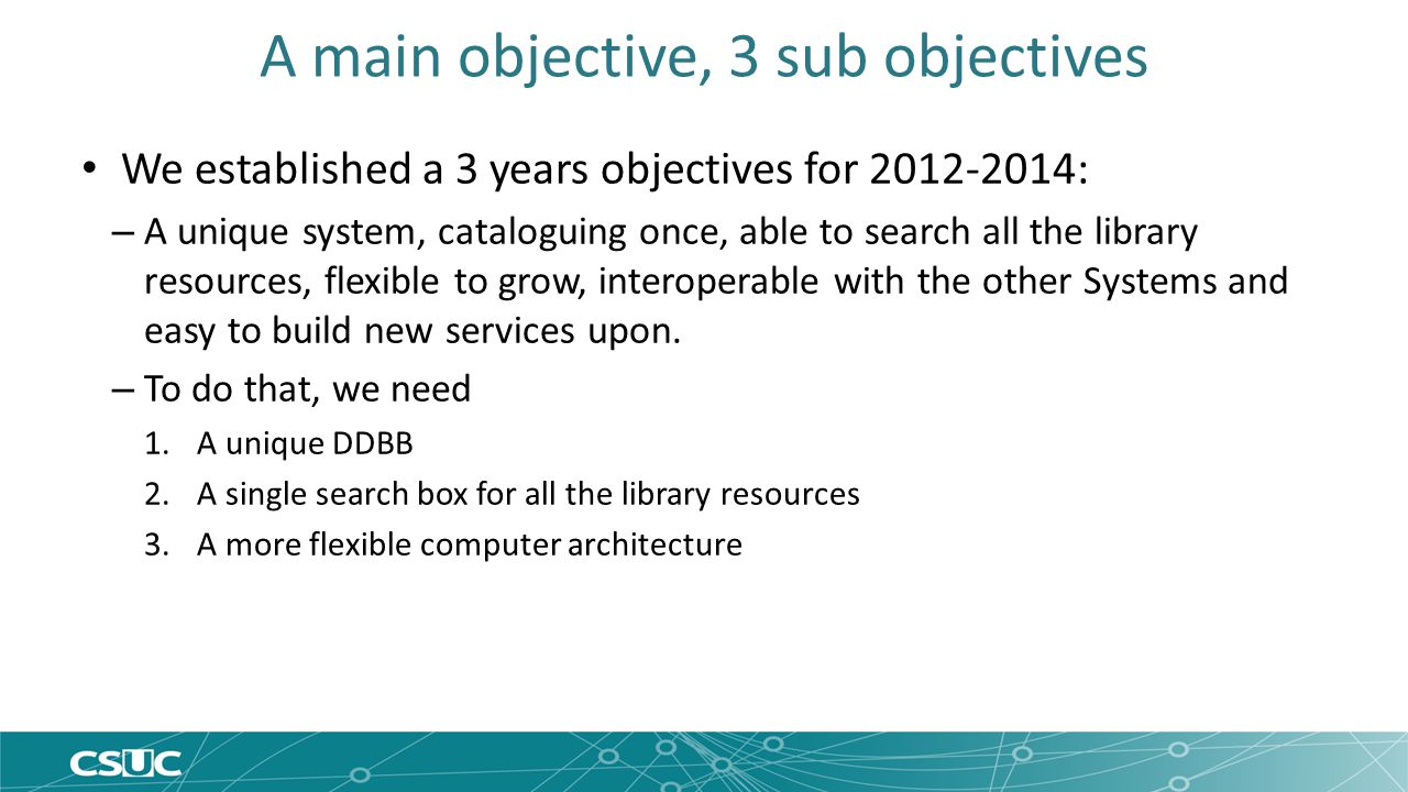 A main objective, 3 sub objectives We established a 3 years objectives for 2012-2014: – A unique system, cataloguing once, able to search all the library resources, flexible to grow, interoperable with the other Systems and easy to build new services upon.