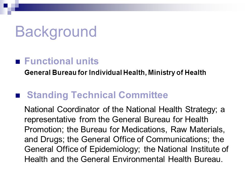 Background Functional units General Bureau for Individual Health, Ministry of Health Standing Technical Committee National Coordinator of the National Health Strategy; a representative from the General Bureau for Health Promotion; the Bureau for Medications, Raw Materials, and Drugs; the General Office of Communications; the General Office of Epidemiology; the National Institute of Health and the General Environmental Health Bureau.