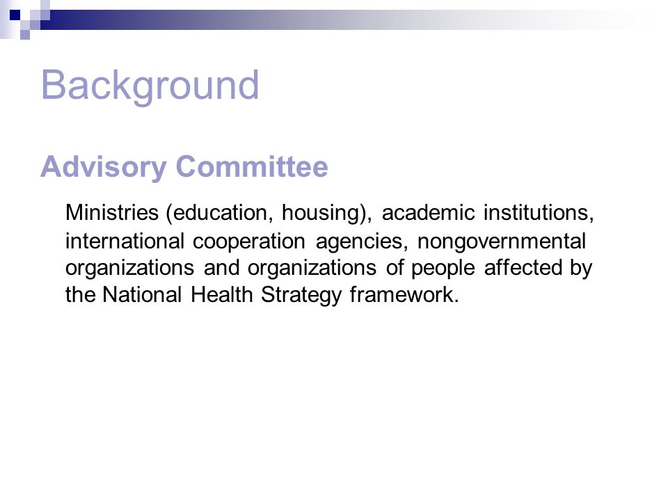 Background Advisory Committee Ministries (education, housing), academic institutions, international cooperation agencies, nongovernmental organizations and organizations of people affected by the National Health Strategy framework.