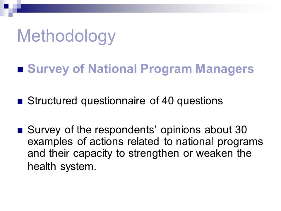 Methodology Survey of National Program Managers Structured questionnaire of 40 questions Survey of the respondents' opinions about 30 examples of actions related to national programs and their capacity to strengthen or weaken the health system.