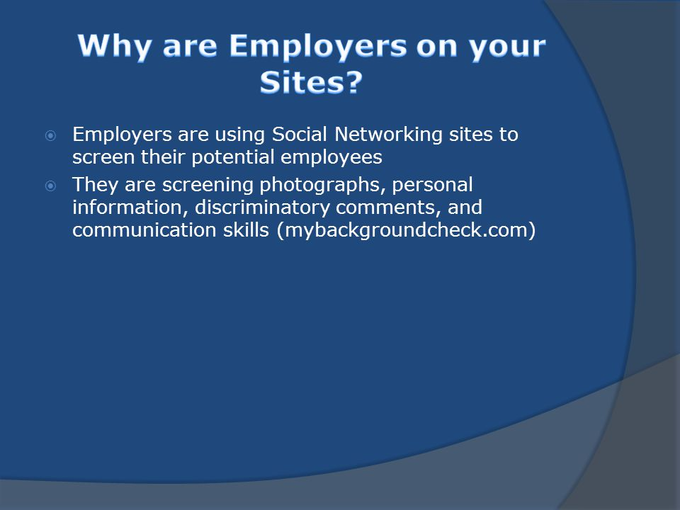  Employers are using Social Networking sites to screen their potential employees  They are screening photographs, personal information, discriminatory comments, and communication skills (mybackgroundcheck.com)