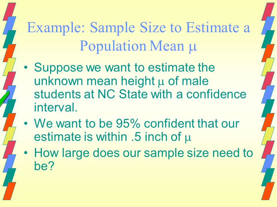 Required Sample Size To Estimate a Population Mean  If you desire a C% confidence interval for a population mean  with an accuracy specified by you, how large does the sample size need to be.