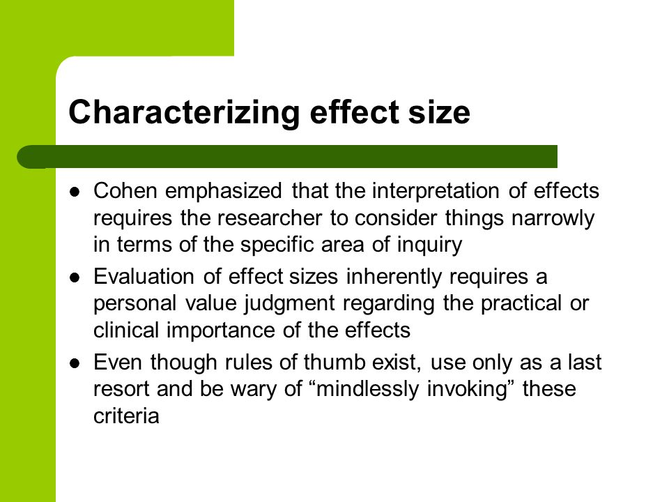 Characterizing effect size Cohen emphasized that the interpretation of effects requires the researcher to consider things narrowly in terms of the specific area of inquiry Evaluation of effect sizes inherently requires a personal value judgment regarding the practical or clinical importance of the effects Even though rules of thumb exist, use only as a last resort and be wary of mindlessly invoking these criteria