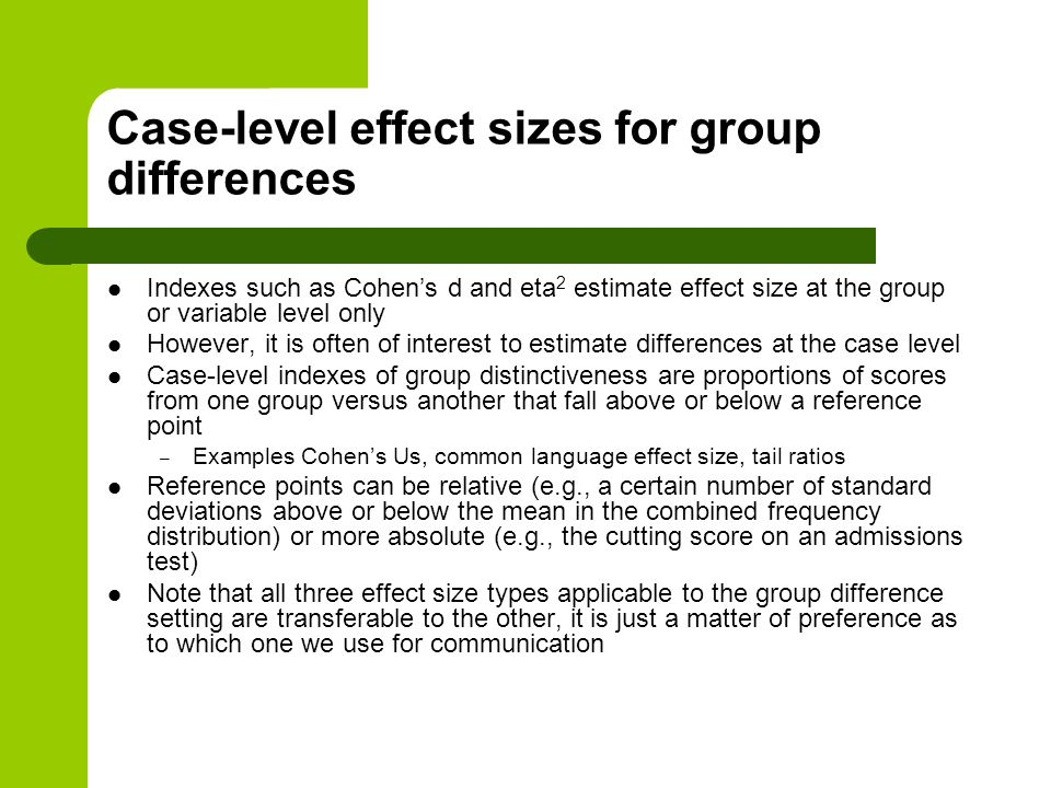 Case-level effect sizes for group differences Indexes such as Cohen's d and eta 2 estimate effect size at the group or variable level only However, it is often of interest to estimate differences at the case level Case-level indexes of group distinctiveness are proportions of scores from one group versus another that fall above or below a reference point – Examples Cohen's Us, common language effect size, tail ratios Reference points can be relative (e.g., a certain number of standard deviations above or below the mean in the combined frequency distribution) or more absolute (e.g., the cutting score on an admissions test) Note that all three effect size types applicable to the group difference setting are transferable to the other, it is just a matter of preference as to which one we use for communication