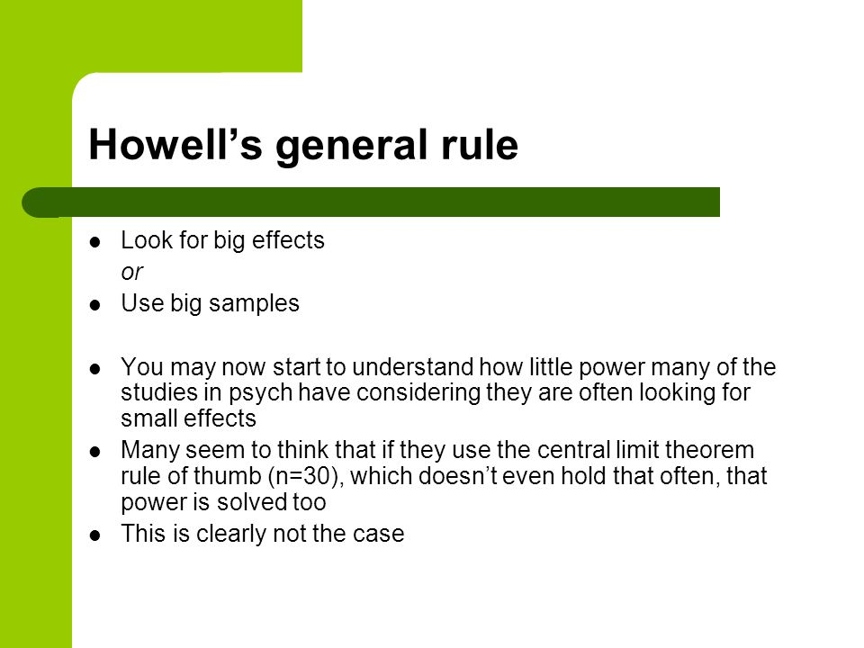 Howell's general rule Look for big effects or Use big samples You may now start to understand how little power many of the studies in psych have considering they are often looking for small effects Many seem to think that if they use the central limit theorem rule of thumb (n=30), which doesn't even hold that often, that power is solved too This is clearly not the case