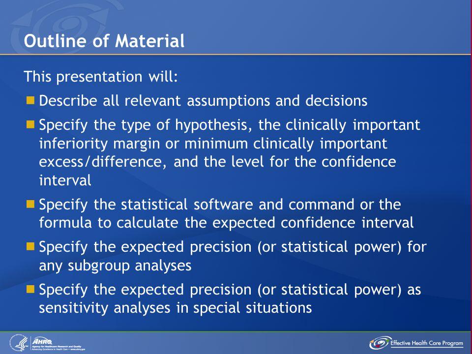 This presentation will:  Describe all relevant assumptions and decisions  Specify the type of hypothesis, the clinically important inferiority margin or minimum clinically important excess/difference, and the level for the confidence interval  Specify the statistical software and command or the formula to calculate the expected confidence interval  Specify the expected precision (or statistical power) for any subgroup analyses  Specify the expected precision (or statistical power) as sensitivity analyses in special situations Outline of Material