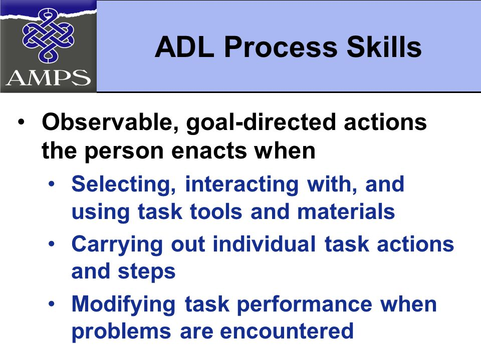 ADL Process Skills Observable, goal-directed actions the person enacts when Selecting, interacting with, and using task tools and materials Carrying out individual task actions and steps Modifying task performance when problems are encountered
