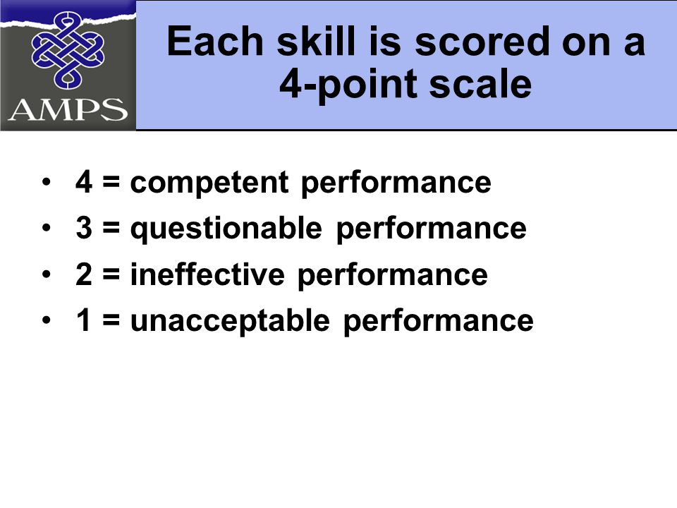Each skill is scored on a 4-point scale 4 = competent performance 3 = questionable performance 2 = ineffective performance 1 = unacceptable performance