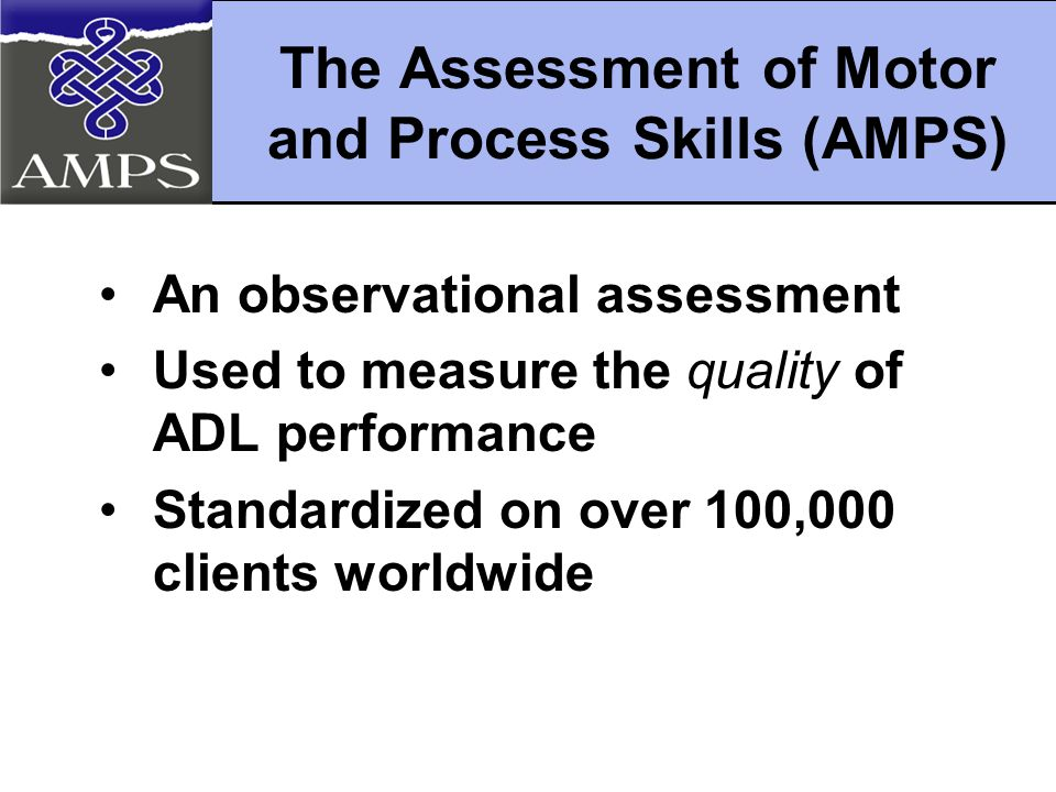 The Assessment of Motor and Process Skills (AMPS) An observational assessment Used to measure the quality of ADL performance Standardized on over 100,000 clients worldwide