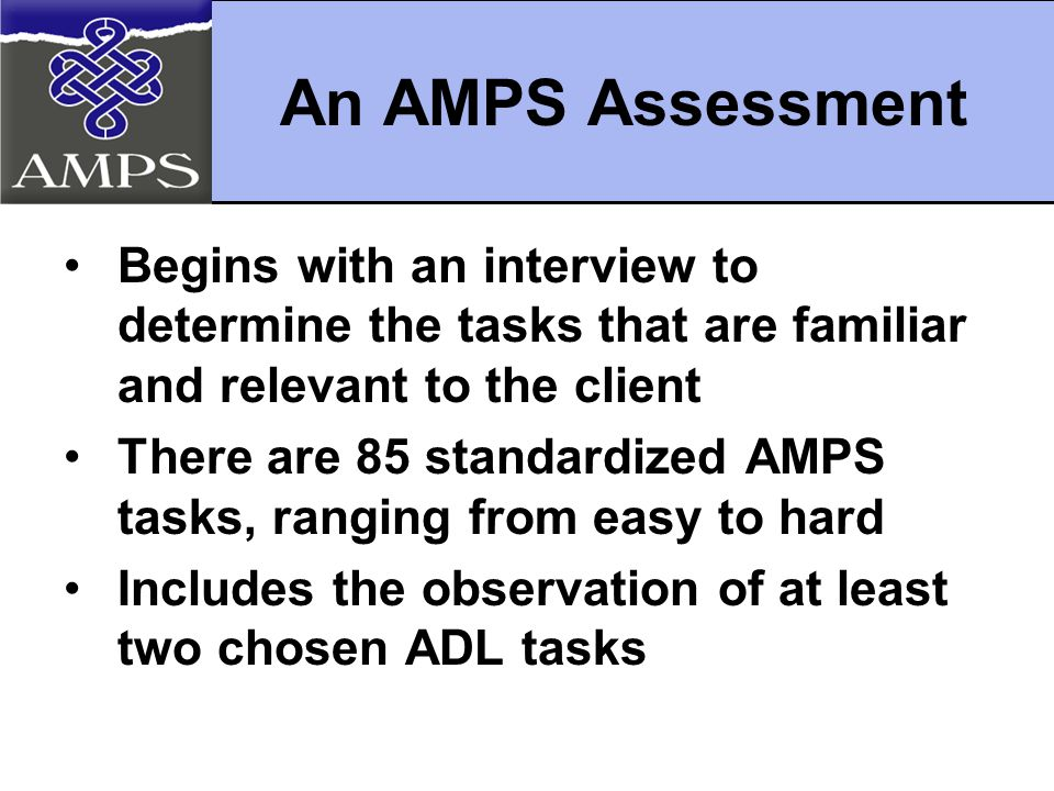 An AMPS Assessment Begins with an interview to determine the tasks that are familiar and relevant to the client There are 85 standardized AMPS tasks, ranging from easy to hard Includes the observation of at least two chosen ADL tasks