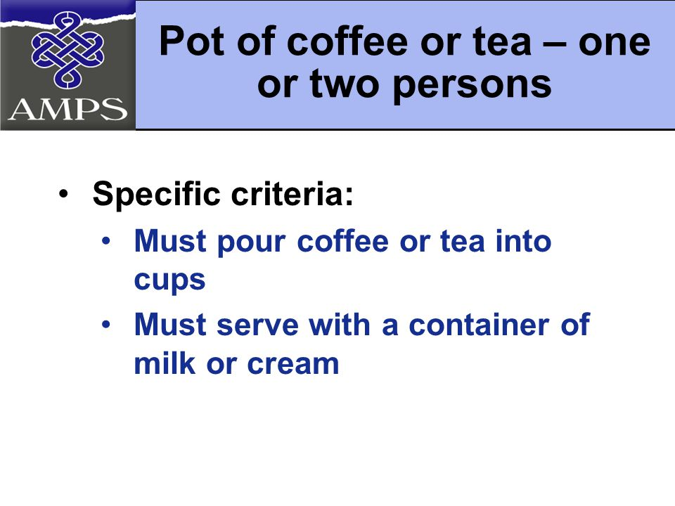 Specific criteria: Must pour coffee or tea into cups Must serve with a container of milk or cream Pot of coffee or tea – one or two persons