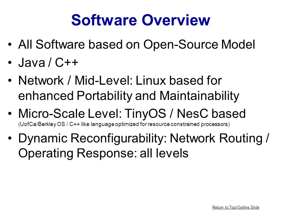 Software Overview All Software based on Open-Source Model Java / C++ Network / Mid-Level: Linux based for enhanced Portability and Maintainability Micro-Scale Level: TinyOS / NesC based (UofCa/Berkley OS / C++ like language optimized for resource constrained processors) Dynamic Reconfigurability: Network Routing / Operating Response: all levels Return to Top/Outline Slide