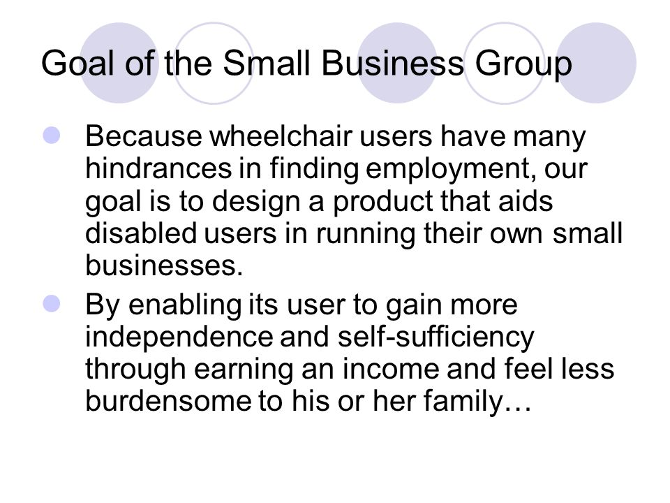 Goal of the Small Business Group Because wheelchair users have many hindrances in finding employment, our goal is to design a product that aids disabled users in running their own small businesses.