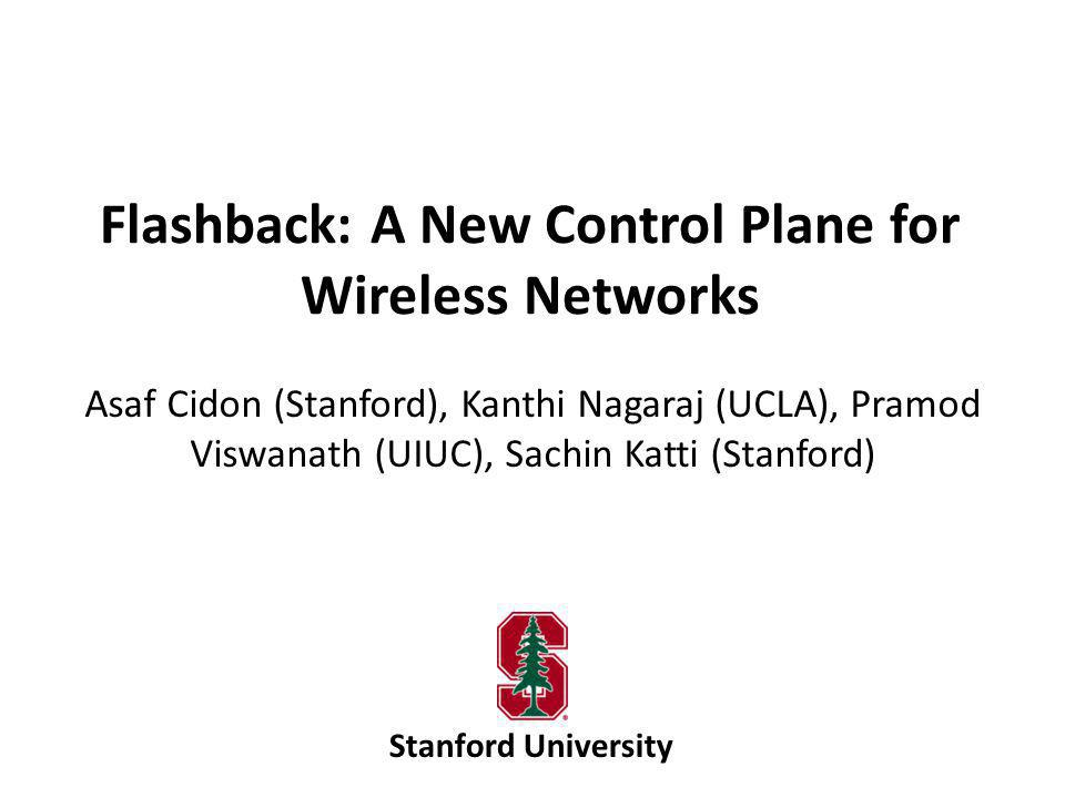 Flashback: A New Control Plane for Wireless Networks Asaf Cidon (Stanford), Kanthi Nagaraj (UCLA), Pramod Viswanath (UIUC), Sachin Katti (Stanford) Stanford University