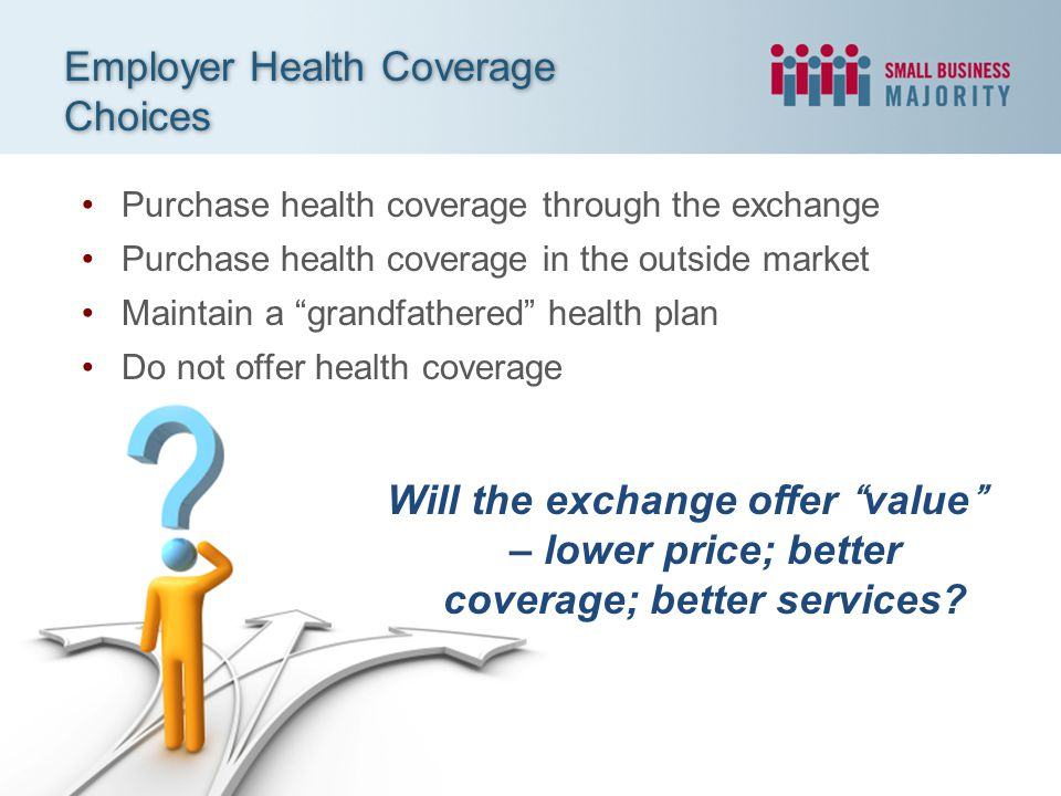 Purchase health coverage through the exchange Purchase health coverage in the outside market Maintain a grandfathered health plan Do not offer health coverage Employer Health Coverage Choices Will the exchange offer value – lower price; better coverage; better services