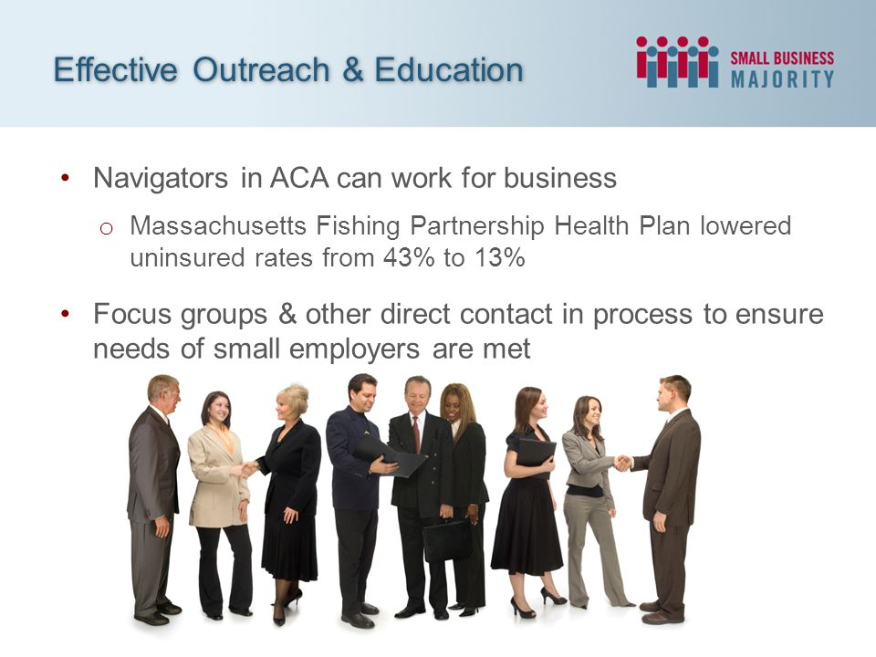 Navigators in ACA can work for business o Massachusetts Fishing Partnership Health Plan lowered uninsured rates from 43% to 13% Focus groups & other d