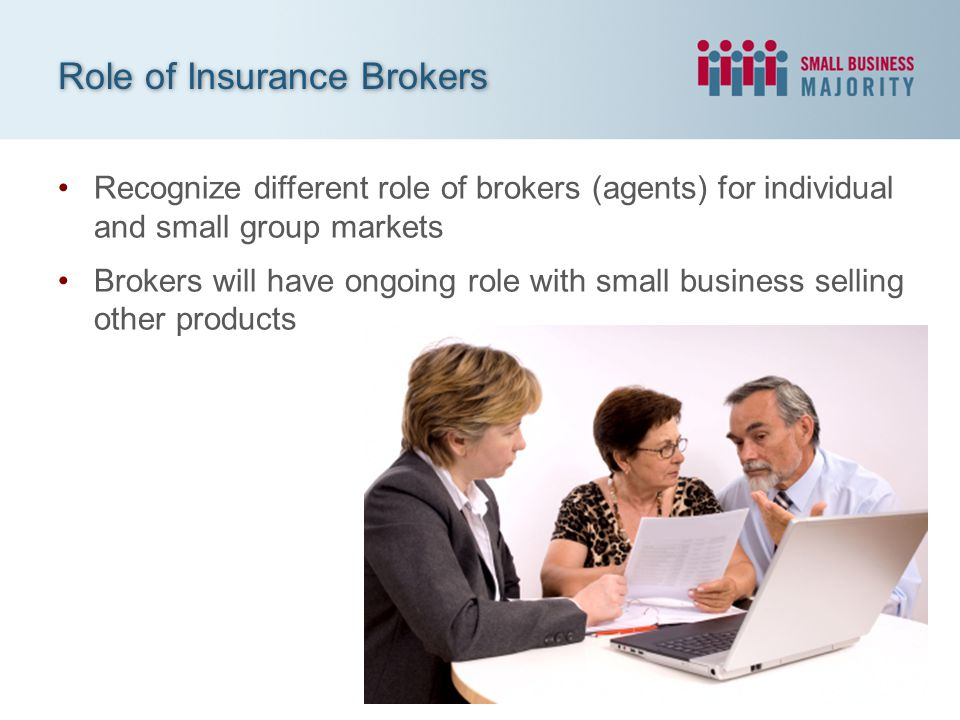 Recognize different role of brokers (agents) for individual and small group markets Brokers will have ongoing role with small business selling other p