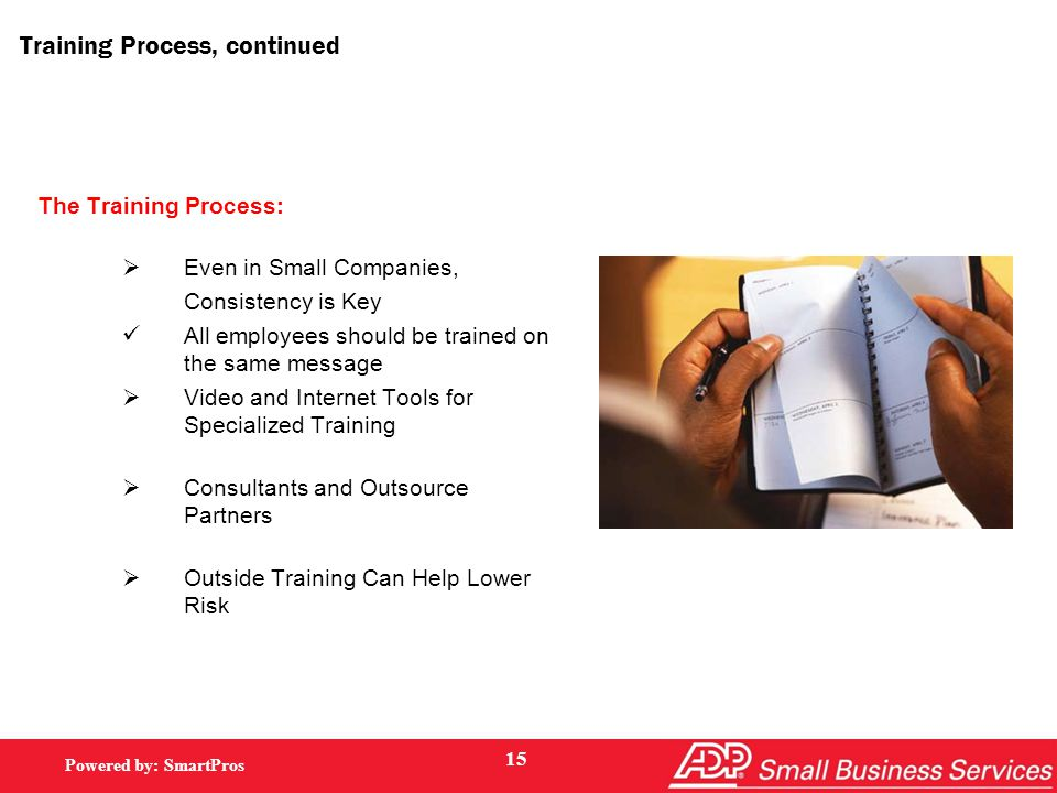 Powered by: SmartPros Training Process, continued The Training Process:  Even in Small Companies, Consistency is Key All employees should be trained on the same message  Video and Internet Tools for Specialized Training  Consultants and Outsource Partners  Outside Training Can Help Lower Risk 15