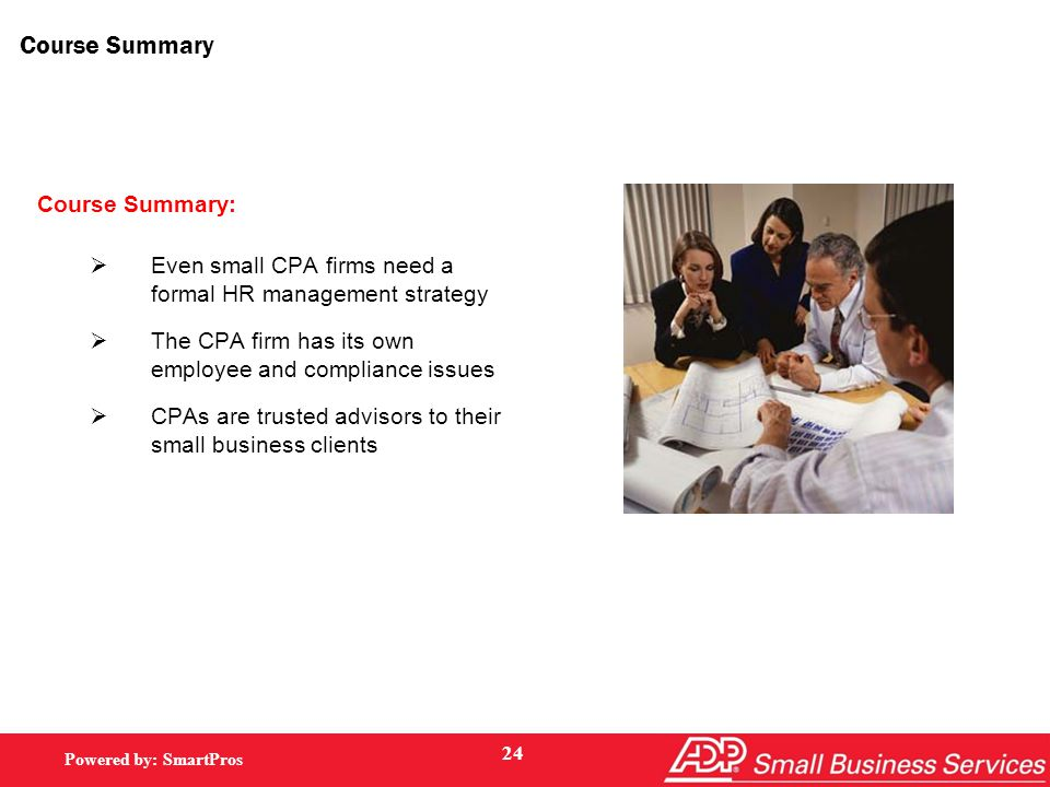Powered by: SmartPros Course Summary Course Summary:  Even small CPA firms need a formal HR management strategy  The CPA firm has its own employee and compliance issues  CPAs are trusted advisors to their small business clients 24