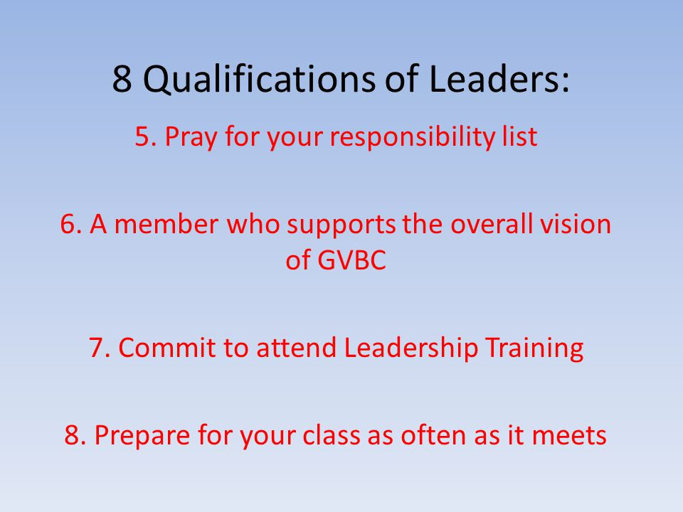 8 Qualifications of Leaders: 5. Pray for your responsibility list 6.